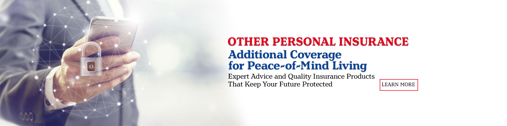 Other Personal Insurance. Additional Coverage for Peace-of-mind- Living. Expert advice and quality insurance products that keep your future protected. Learn More.