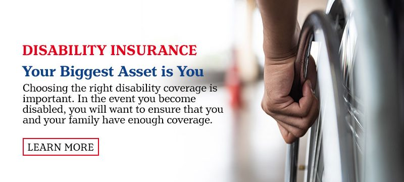 Disability Insurance.  Your Biggest Asset is You. In the event you become disabled, you will want to ensure that you and your family have enough coverage. Learn More.
