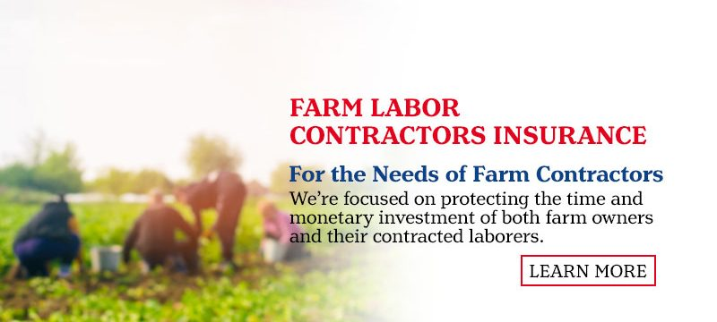 Farm Labor Contractors Insurance. For the Needs of Farm Contractors. We're focused on protecting the time and monetary investment of both farm owners and their contracted laborers. Learn More.