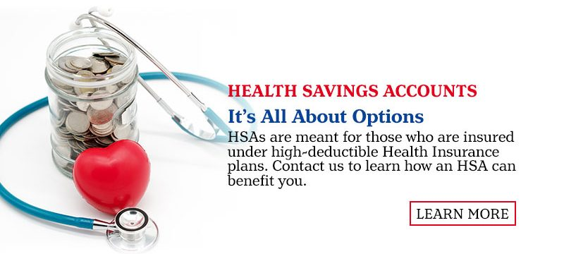 Health Savings Accounts. It's All About Options. are meant for those who are insured under high-deductible Health Insurance plans. Contact us to Learn More.