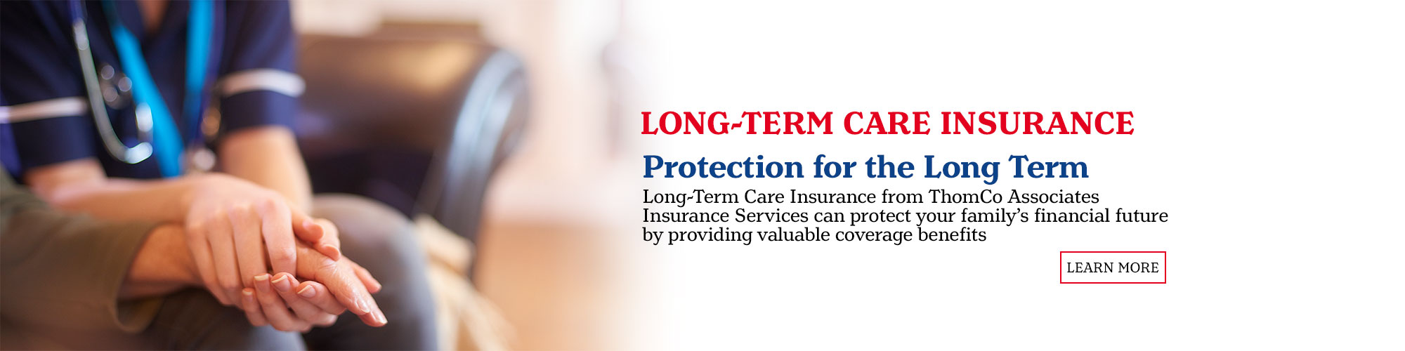 Long-Term Care Insurance. Protection for the Long Term. Long-Term Care Insurance from ThomCo Associates Insurance Services can protect your families financial future by providing valuable coverage benefits. Learn More