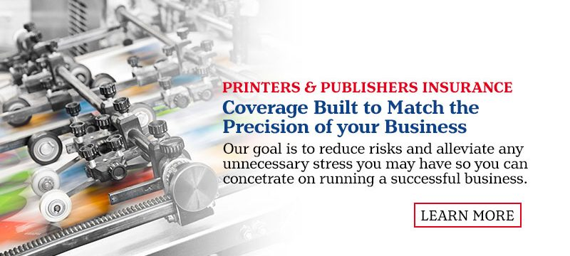 Printers & Publishers Insurance.  Coverage Built to Match the Precision of your Business. Our goal is to reduce those risks and alleviate any unnecessary stress you may have so you can concentrate on running a successful business. Learn More