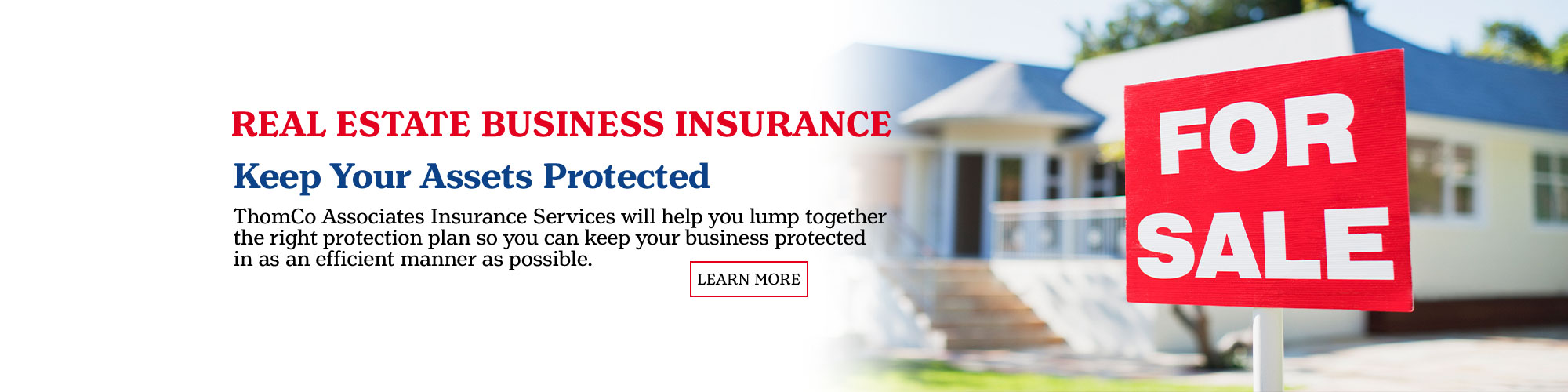 Real Estate Businesses Insurance. Keep your Assets Protected. You will want to ensure that your real estate business is covered properly, primarily based on what type of real estate in which you are involved. Learn More.