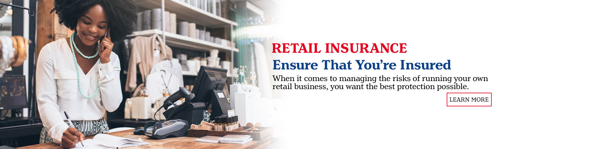 Retail Insurance. Ensure That You're Ensured. when it comes to keeping their business running at a high level, including everything from regulatory issues and theft, to competition within the industry. When it comes to managing the risks of running your own retail business, you want the best protection possible. Learn More.