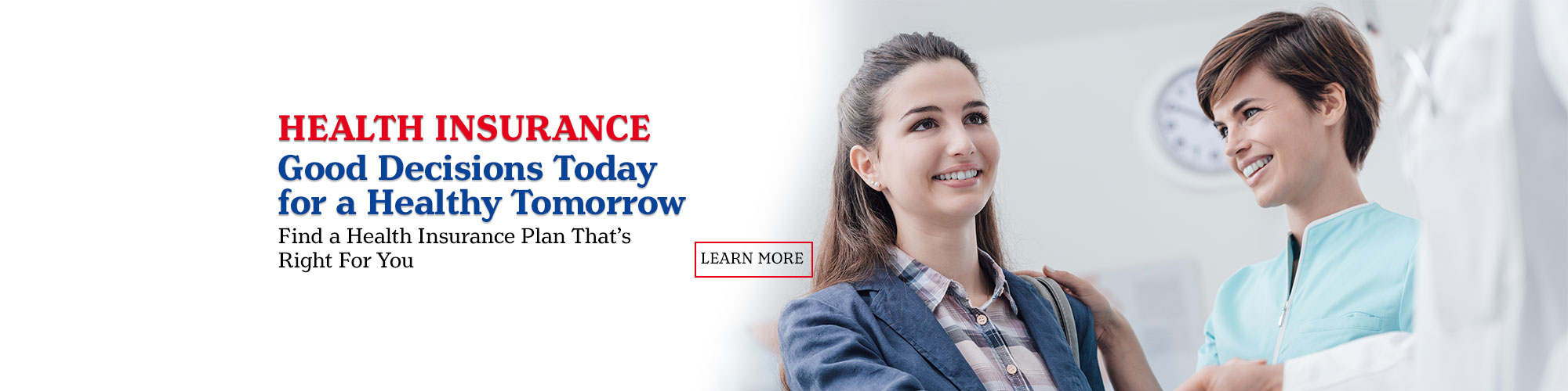 Health Insurance Good Decisions Today for a Healthy Tomorrow. Find a health plan that's right for you. Learn More.